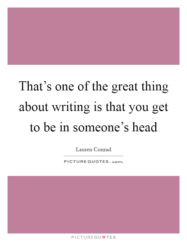 That's one of the great thing about writing is that you get to be in someone's head Picture Quote #1