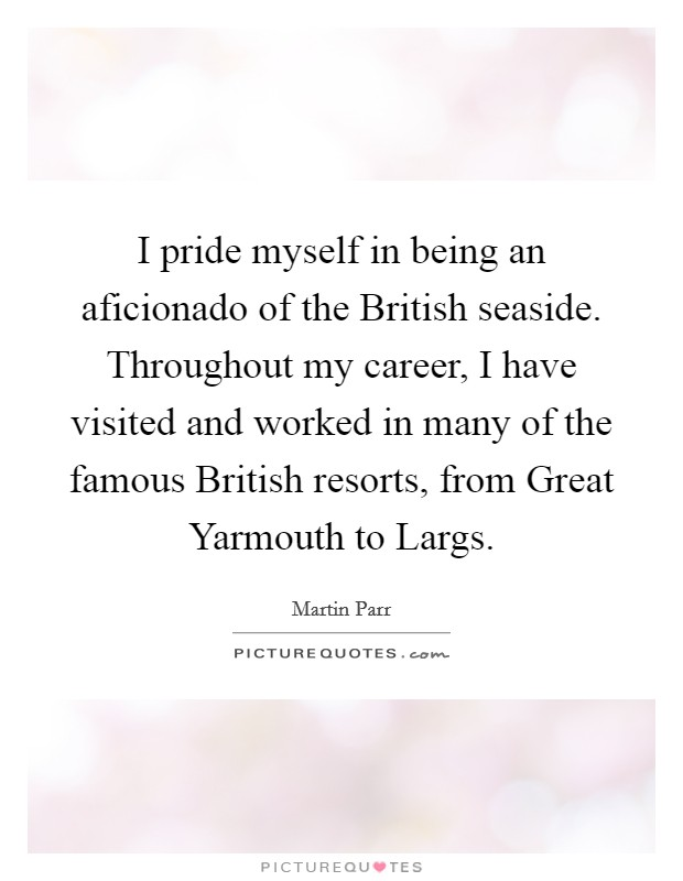 I pride myself in being an aficionado of the British seaside. Throughout my career, I have visited and worked in many of the famous British resorts, from Great Yarmouth to Largs Picture Quote #1