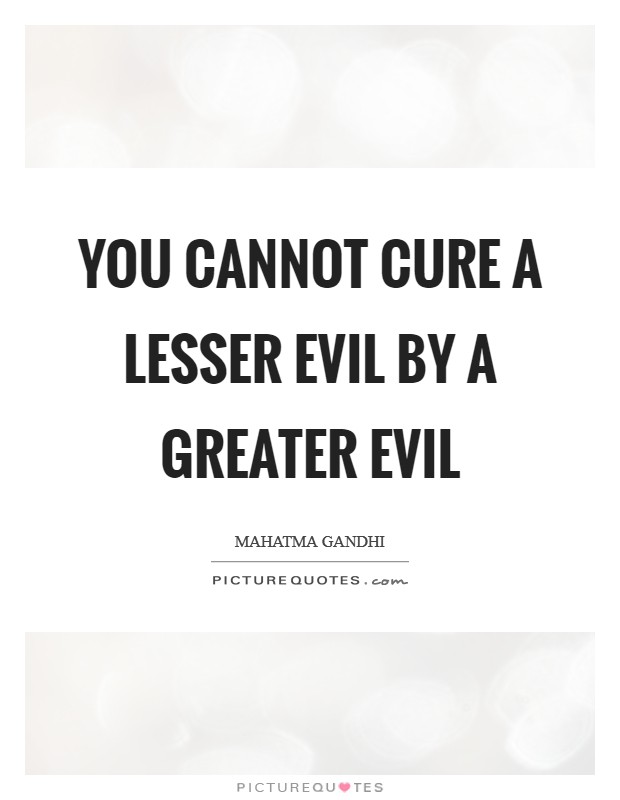 You cannot cure a lesser evil by a greater evil Picture Quote #1