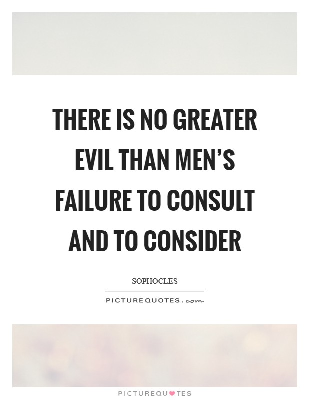 There is no greater evil than men's failure to consult and to consider Picture Quote #1