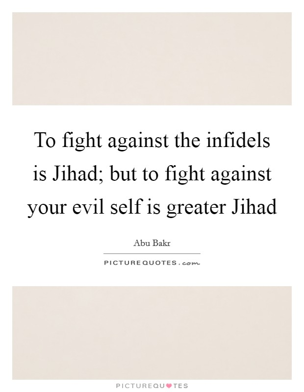 To fight against the infidels is Jihad; but to fight against your evil self is greater Jihad Picture Quote #1