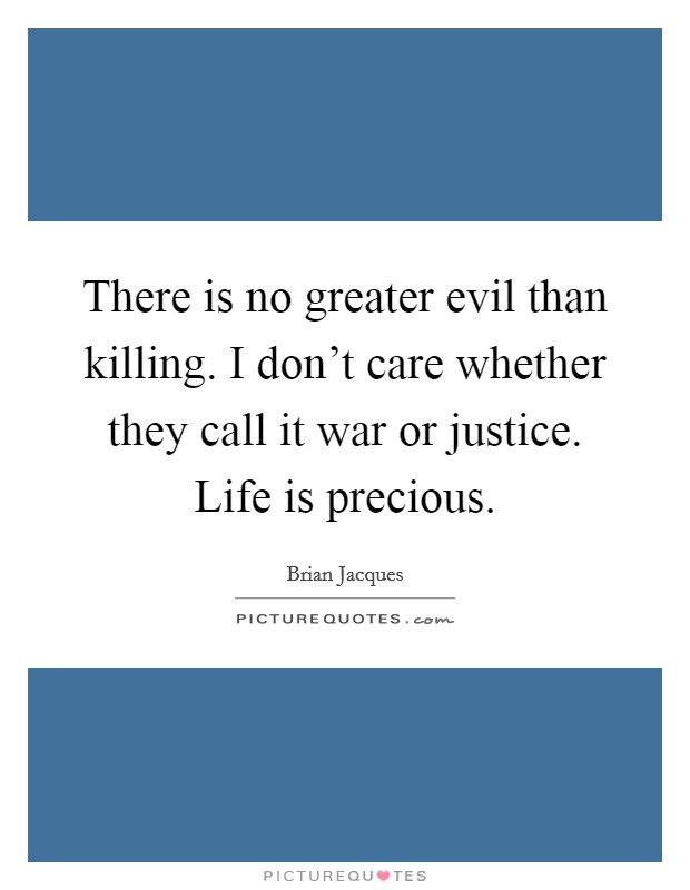 There is no greater evil than killing. I don't care whether they call it war or justice. Life is precious Picture Quote #1