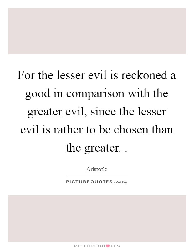 For the lesser evil is reckoned a good in comparison with the greater evil, since the lesser evil is rather to be chosen than the greater.  Picture Quote #1