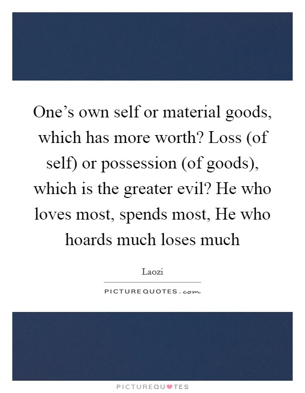 One's own self or material goods, which has more worth? Loss (of self) or possession (of goods), which is the greater evil? He who loves most, spends most, He who hoards much loses much Picture Quote #1