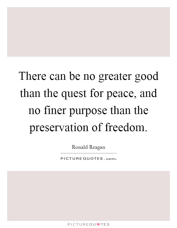 There can be no greater good than the quest for peace, and no finer purpose than the preservation of freedom Picture Quote #1