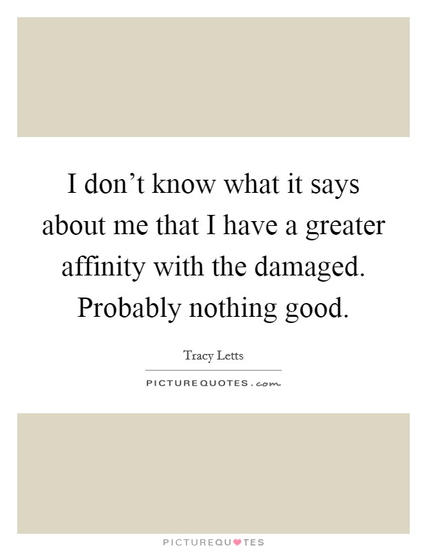 I don't know what it says about me that I have a greater affinity with the damaged. Probably nothing good Picture Quote #1