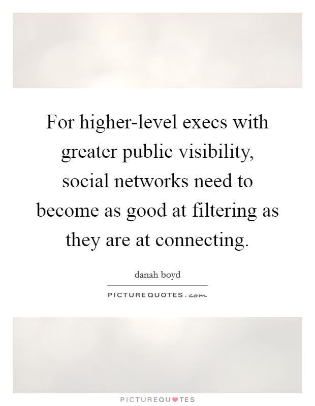 For higher-level execs with greater public visibility, social networks need to become as good at filtering as they are at connecting Picture Quote #1