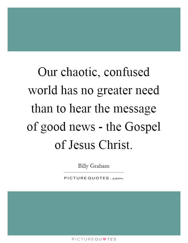 Our chaotic, confused world has no greater need than to hear the message of good news - the Gospel of Jesus Christ Picture Quote #1