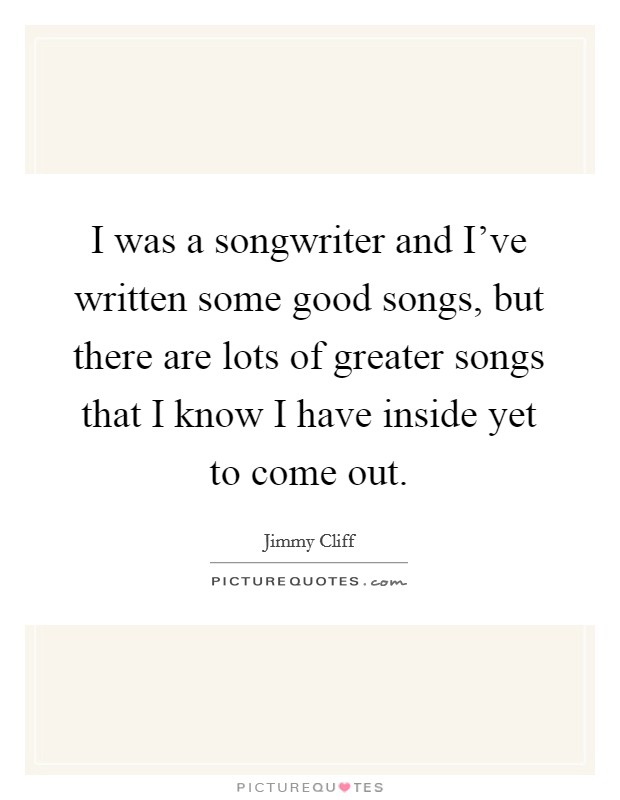 I was a songwriter and I've written some good songs, but there are lots of greater songs that I know I have inside yet to come out. Picture Quote #1