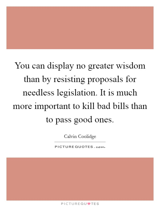 You can display no greater wisdom than by resisting proposals for needless legislation. It is much more important to kill bad bills than to pass good ones Picture Quote #1