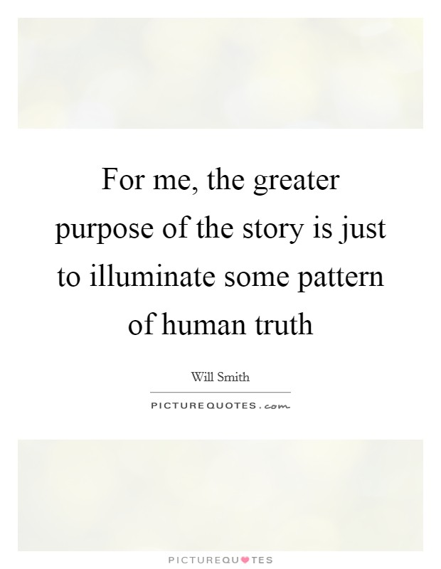 For me, the greater purpose of the story is just to illuminate some pattern of human truth Picture Quote #1