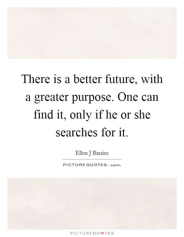 There is a better future, with a greater purpose. One can find it, only if he or she searches for it Picture Quote #1