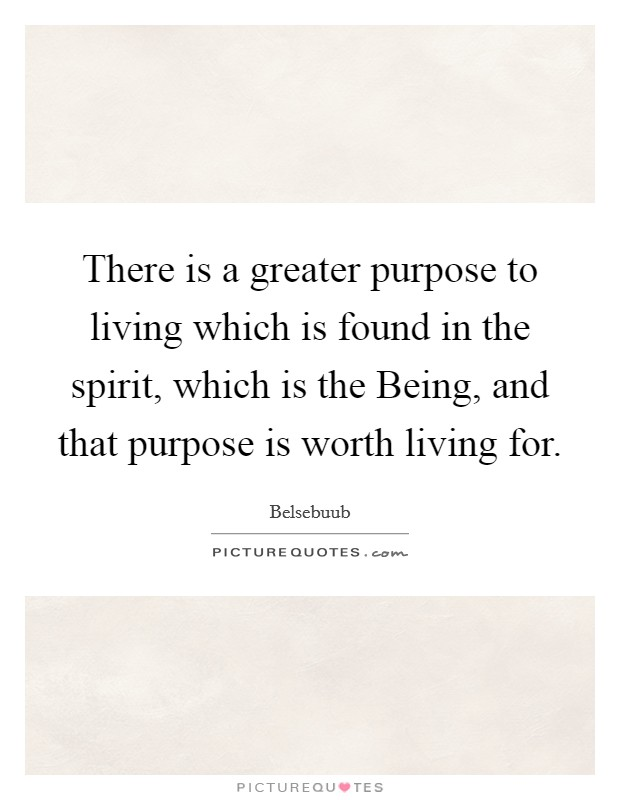 There is a greater purpose to living which is found in the spirit, which is the Being, and that purpose is worth living for Picture Quote #1