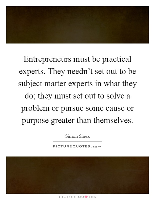 Entrepreneurs must be practical experts. They needn't set out to be subject matter experts in what they do; they must set out to solve a problem or pursue some cause or purpose greater than themselves Picture Quote #1