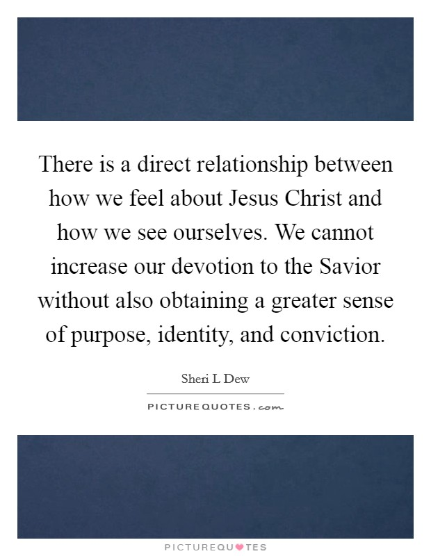 There is a direct relationship between how we feel about Jesus Christ and how we see ourselves. We cannot increase our devotion to the Savior without also obtaining a greater sense of purpose, identity, and conviction Picture Quote #1