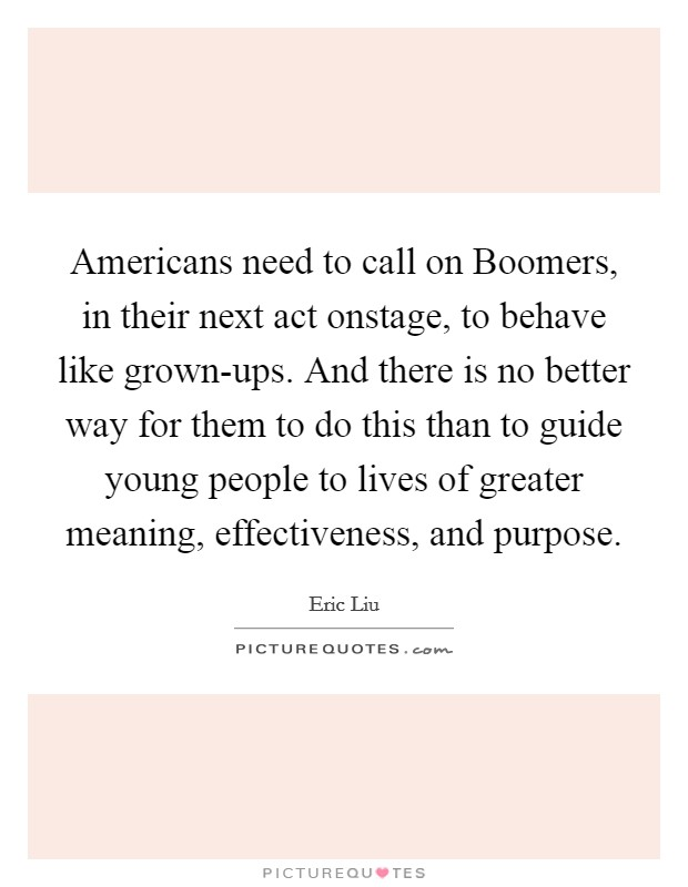 Americans need to call on Boomers, in their next act onstage, to behave like grown-ups. And there is no better way for them to do this than to guide young people to lives of greater meaning, effectiveness, and purpose Picture Quote #1
