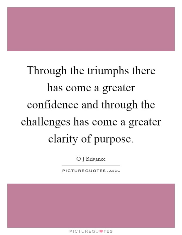 Through the triumphs there has come a greater confidence and through the challenges has come a greater clarity of purpose Picture Quote #1