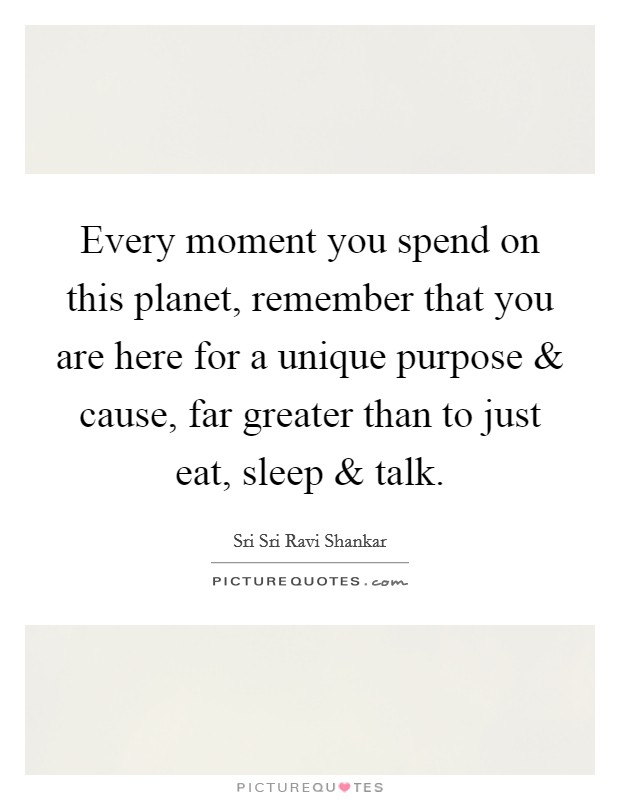 Every moment you spend on this planet, remember that you are here for a unique purpose and cause, far greater than to just eat, sleep and talk Picture Quote #1