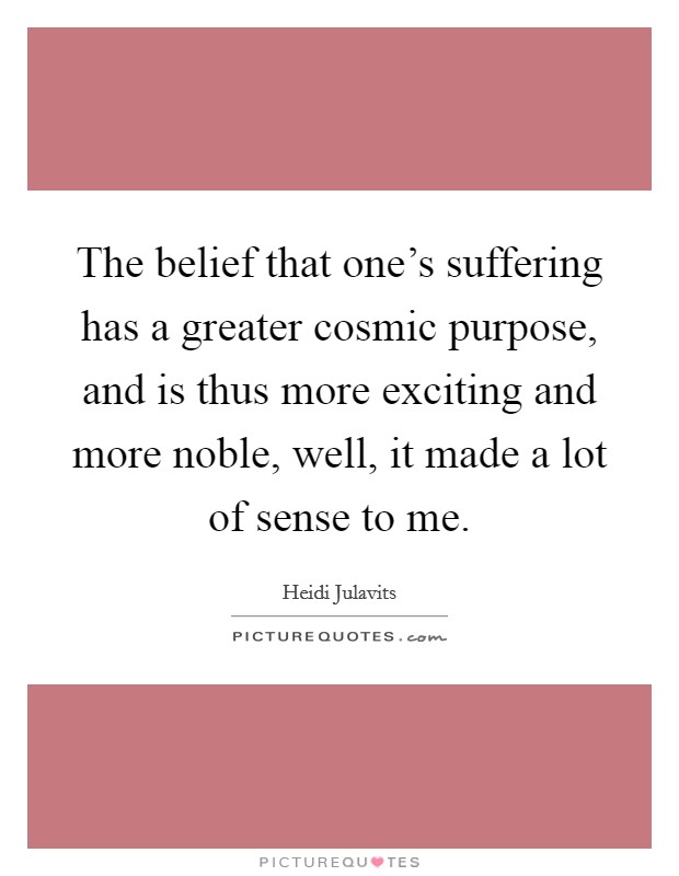 The belief that one's suffering has a greater cosmic purpose, and is thus more exciting and more noble, well, it made a lot of sense to me Picture Quote #1
