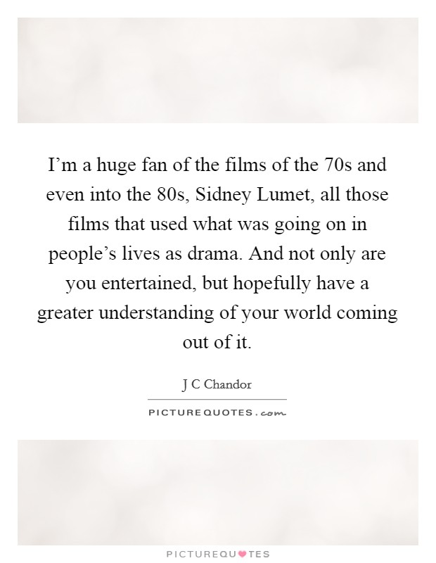 I'm a huge fan of the films of the  70s and even into the  80s, Sidney Lumet, all those films that used what was going on in people's lives as drama. And not only are you entertained, but hopefully have a greater understanding of your world coming out of it Picture Quote #1