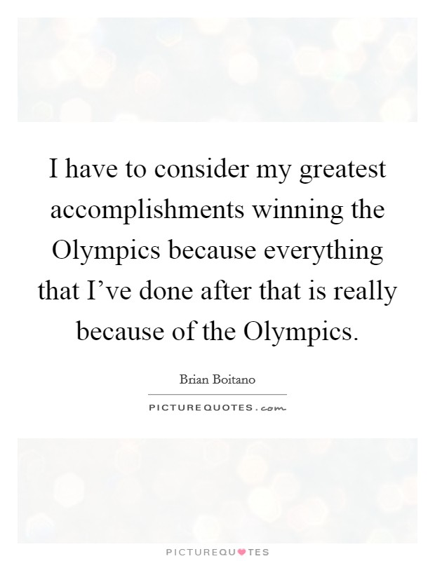 I have to consider my greatest accomplishments winning the Olympics because everything that I've done after that is really because of the Olympics Picture Quote #1