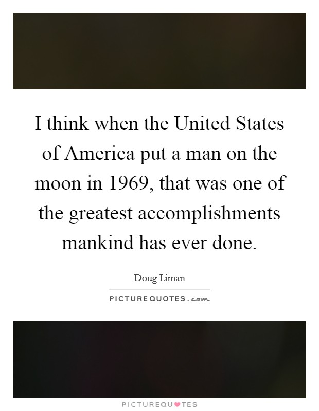 I think when the United States of America put a man on the moon in 1969, that was one of the greatest accomplishments mankind has ever done Picture Quote #1
