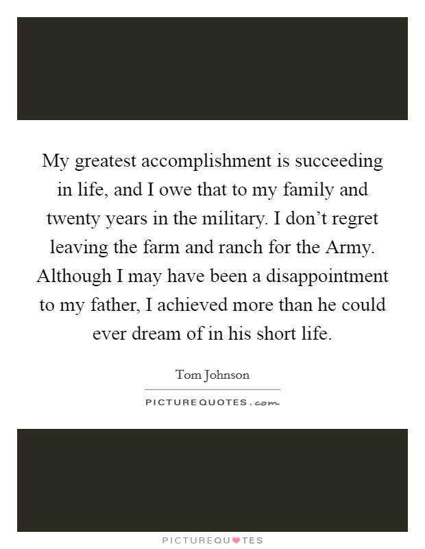 My greatest accomplishment is succeeding in life, and I owe that to my family and twenty years in the military. I don't regret leaving the farm and ranch for the Army. Although I may have been a disappointment to my father, I achieved more than he could ever dream of in his short life Picture Quote #1