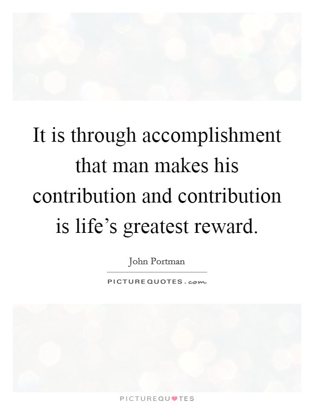 It is through accomplishment that man makes his contribution and contribution is life's greatest reward Picture Quote #1