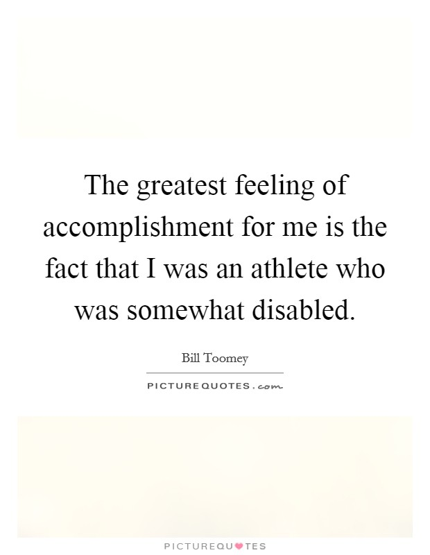 The greatest feeling of accomplishment for me is the fact that I was an athlete who was somewhat disabled Picture Quote #1