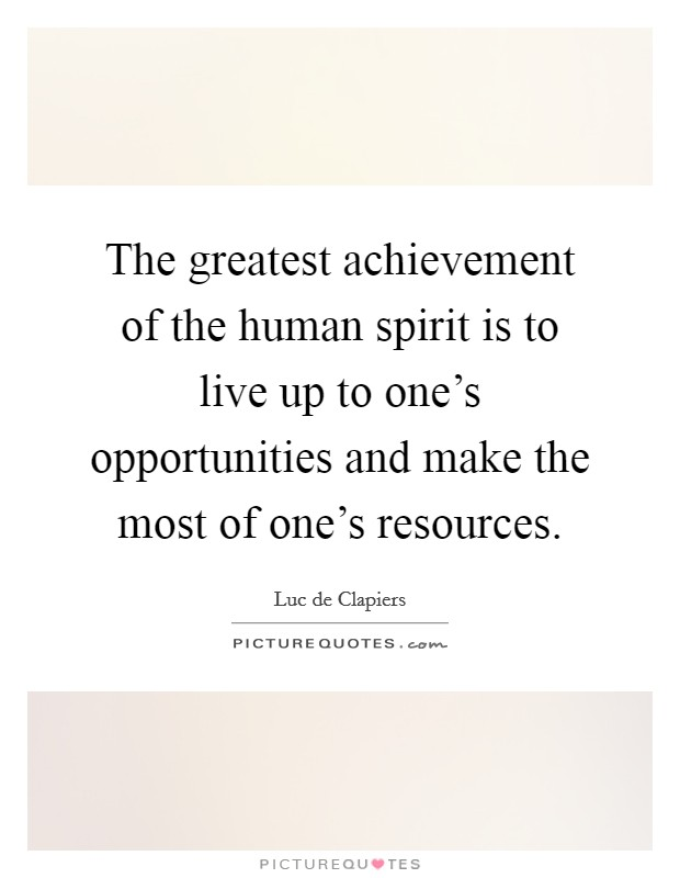 The greatest achievement of the human spirit is to live up to one's opportunities and make the most of one's resources Picture Quote #1