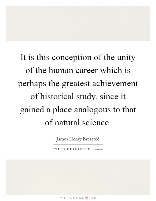 It is this conception of the unity of the human career which is perhaps the greatest achievement of historical study, since it gained a place analogous to that of natural science Picture Quote #1