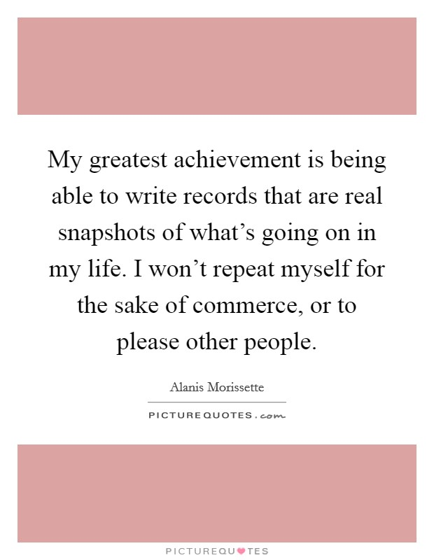 My greatest achievement is being able to write records that are real snapshots of what's going on in my life. I won't repeat myself for the sake of commerce, or to please other people Picture Quote #1