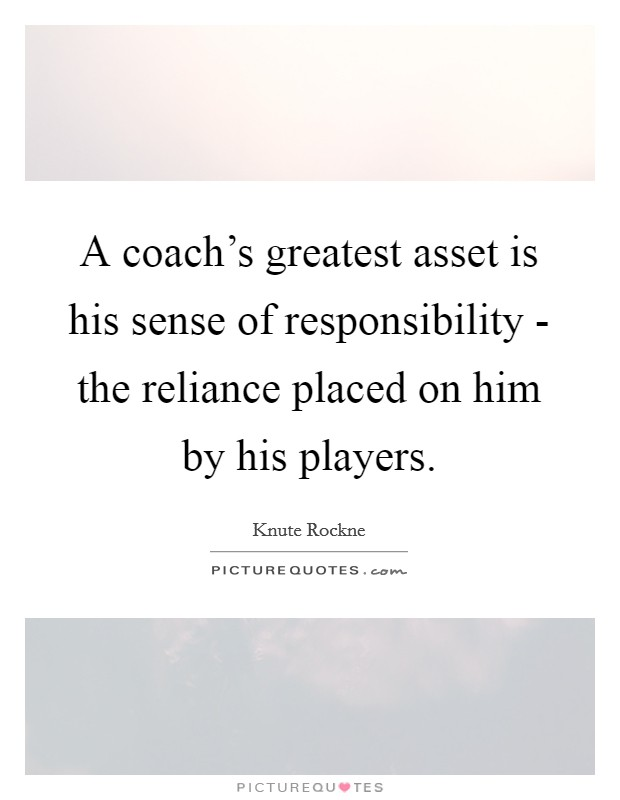 A coach's greatest asset is his sense of responsibility - the reliance placed on him by his players. Picture Quote #1
