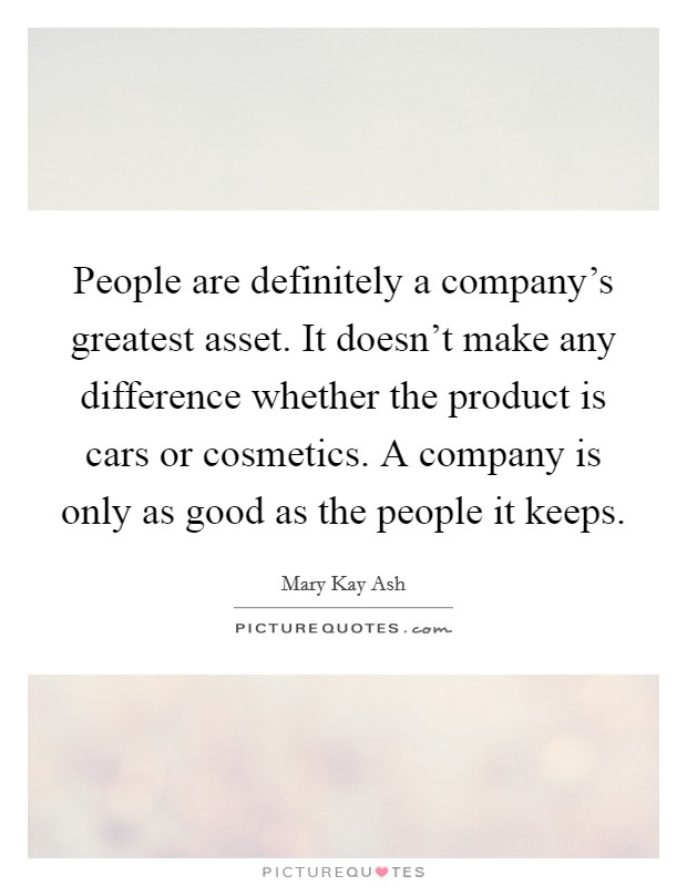People are definitely a company's greatest asset. It doesn't make any difference whether the product is cars or cosmetics. A company is only as good as the people it keeps Picture Quote #1