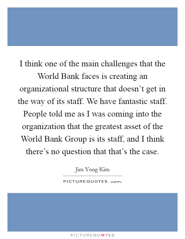 I think one of the main challenges that the World Bank faces is creating an organizational structure that doesn't get in the way of its staff. We have fantastic staff. People told me as I was coming into the organization that the greatest asset of the World Bank Group is its staff, and I think there's no question that that's the case. Picture Quote #1