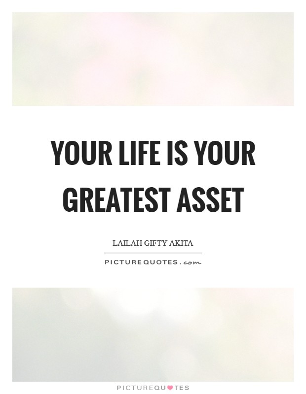 Your life is your greatest asset Picture Quote #1
