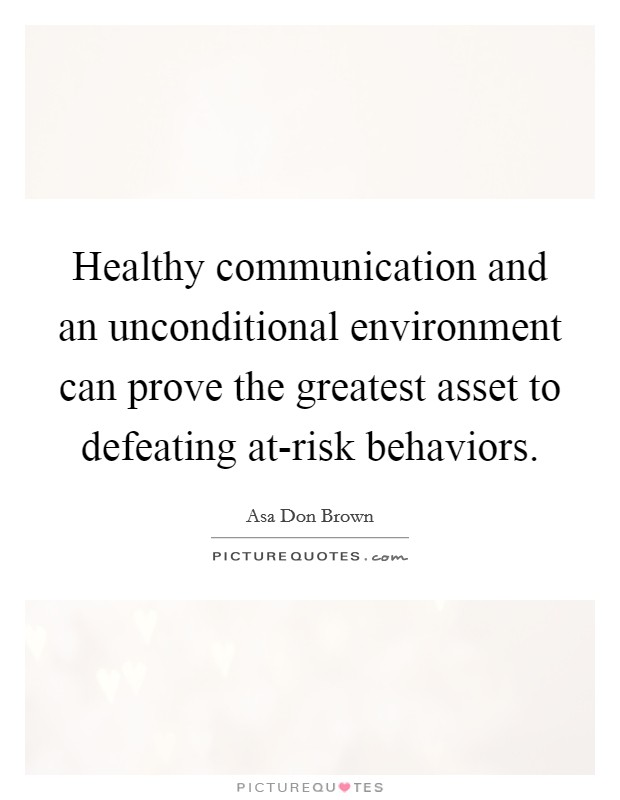 Healthy communication and an unconditional environment can prove the greatest asset to defeating at-risk behaviors Picture Quote #1
