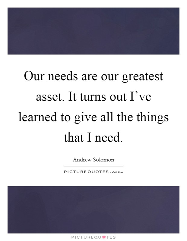 Our needs are our greatest asset. It turns out I've learned to give all the things that I need Picture Quote #1