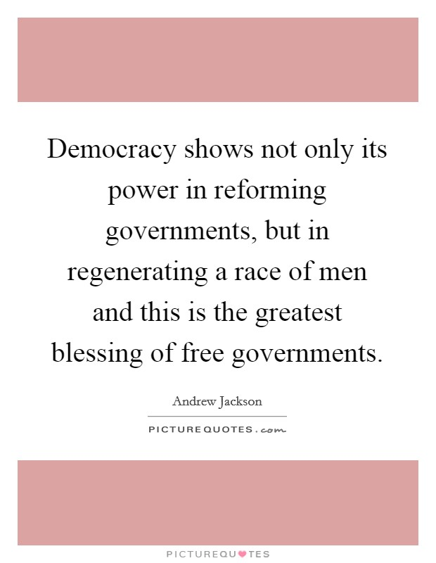 Democracy shows not only its power in reforming governments, but in regenerating a race of men and this is the greatest blessing of free governments Picture Quote #1