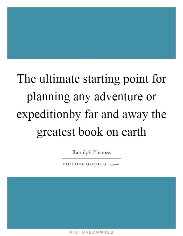 The ultimate starting point for planning any adventure or expeditionby far and away the greatest book on earth Picture Quote #1