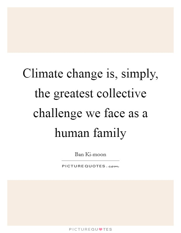 Climate change is, simply, the greatest collective challenge we face as a human family Picture Quote #1