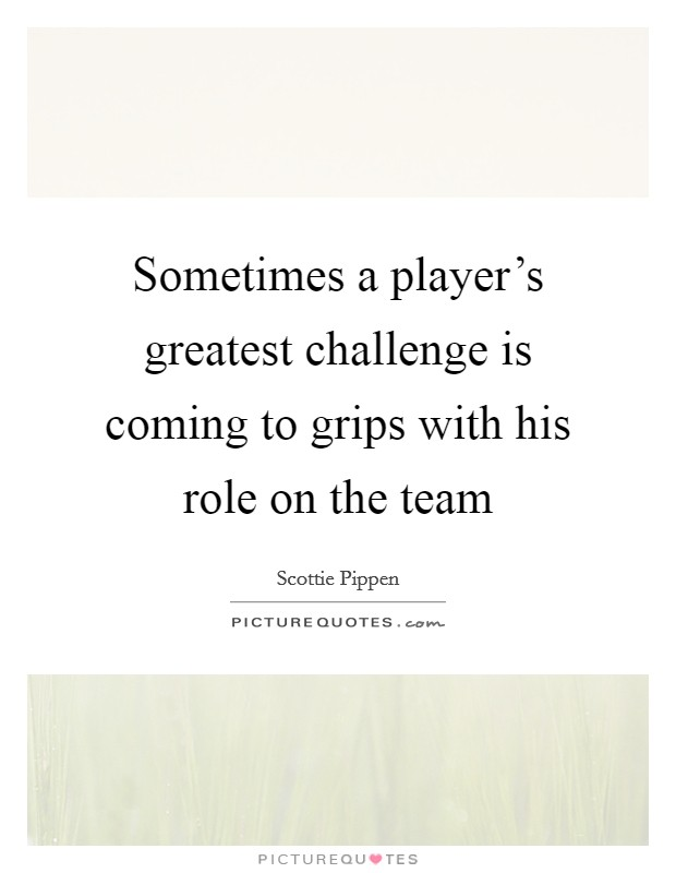 Sometimes a player's greatest challenge is coming to grips with his role on the team Picture Quote #1