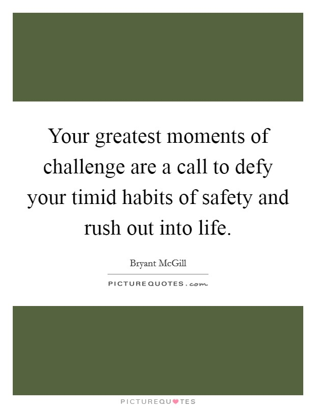 Your greatest moments of challenge are a call to defy your timid habits of safety and rush out into life Picture Quote #1