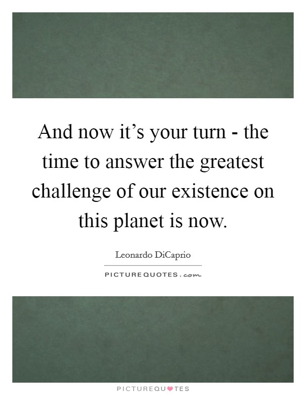And now it's your turn - the time to answer the greatest challenge of our existence on this planet is now Picture Quote #1