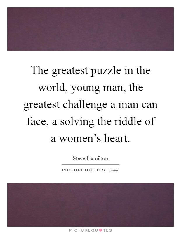 The greatest puzzle in the world, young man, the greatest challenge a man can face, a solving the riddle of a women's heart Picture Quote #1