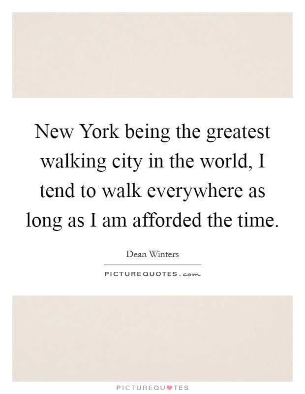 New York being the greatest walking city in the world, I tend to walk everywhere as long as I am afforded the time Picture Quote #1