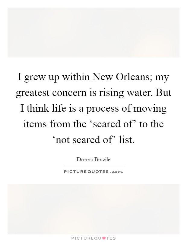 I grew up within New Orleans; my greatest concern is rising water. But I think life is a process of moving items from the 'scared of' to the 'not scared of' list Picture Quote #1