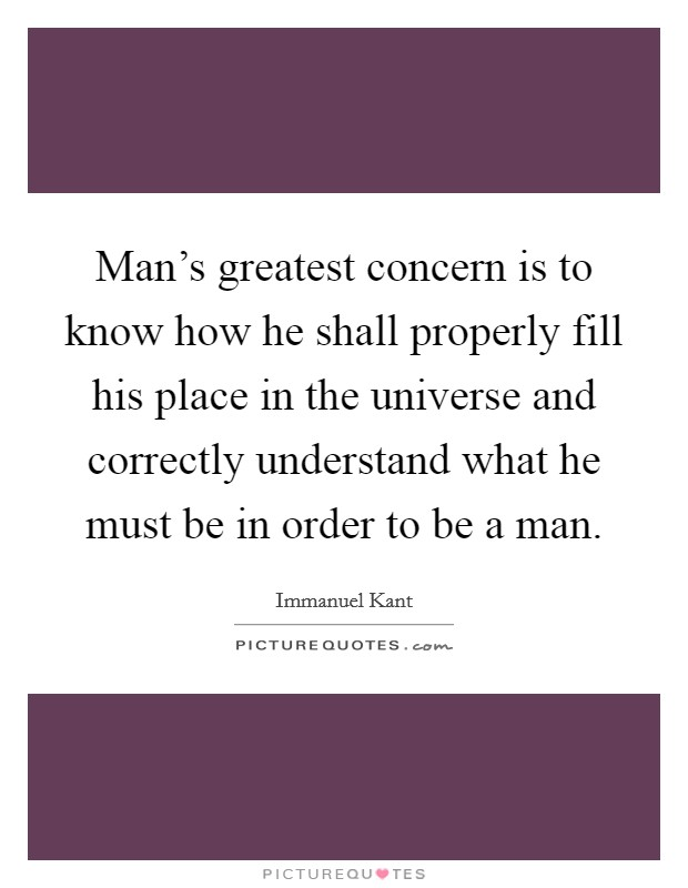 Man's greatest concern is to know how he shall properly fill his place in the universe and correctly understand what he must be in order to be a man Picture Quote #1