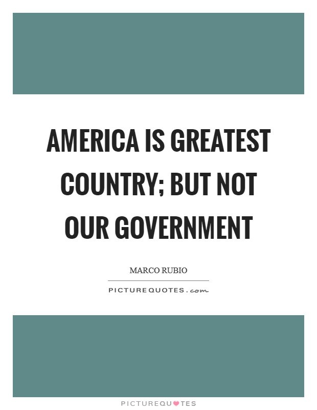 America is greatest country; but not our government Picture Quote #1