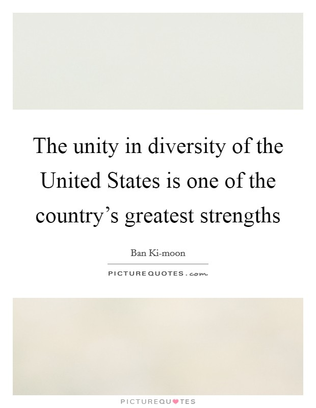 The unity in diversity of the United States is one of the country's greatest strengths Picture Quote #1